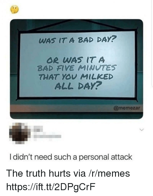 Or Was It: WAS IT A BAD DAY?  OR WAS IT A  BAD FIVE MINUTES  THAT YOV MILKED  ALL DAy?  @memezar  I didn't need such a personal attack The truth hurts via /r/memes https://ift.tt/2DPgCrF
