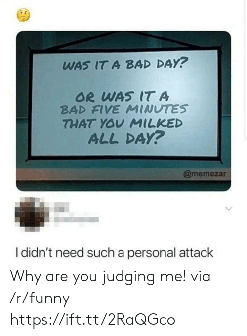 Or Was It: WAS IT A BAD DAY?  OR WAS IT A  BAD FIVE MINUTES  THAT YOU MILKED  ALL DAY?  @memezar  I didn't need such a personal attack Why are you judging me! via /r/funny https://ift.tt/2RaQGco