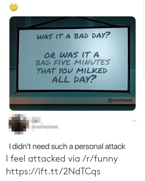 Or Was It: WAS IT A BAD DAY?  OR WAS IT A  BAD FIVE MINUTES  THAT YOV MILKED  ALL DA?  @memezar  I didn't need such a personal attack I feel attacked via /r/funny https://ift.tt/2NdTCqs