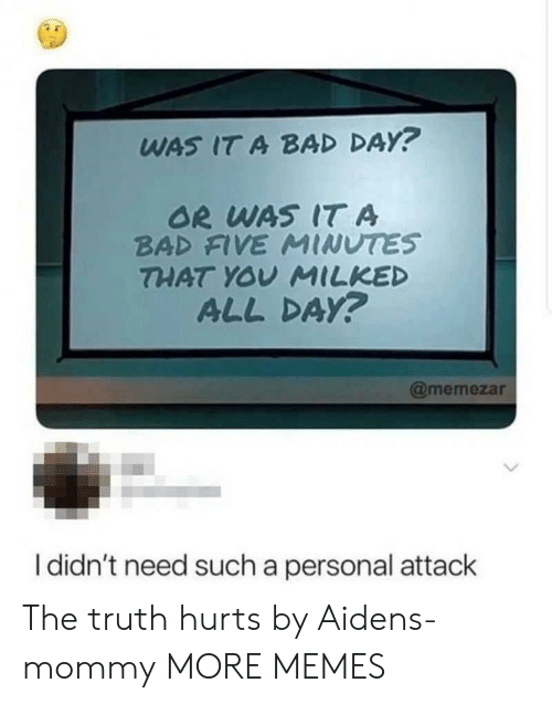Bad, Bad Day, and Dank: WAS IT A BAD DAY?  OR WAS IT A  BAD FIVE MINUTES  THAT YOV MILKED  ALL DAy?  @memezar  I didn't need such a personal attack The truth hurts by Aidens-mommy MORE MEMES