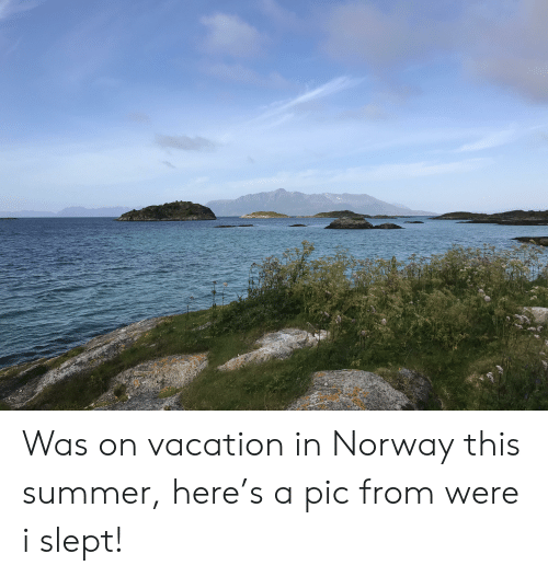 Summer, Norway, and Vacation: Was on vacation in Norway this summer, here's a pic from were i slept!