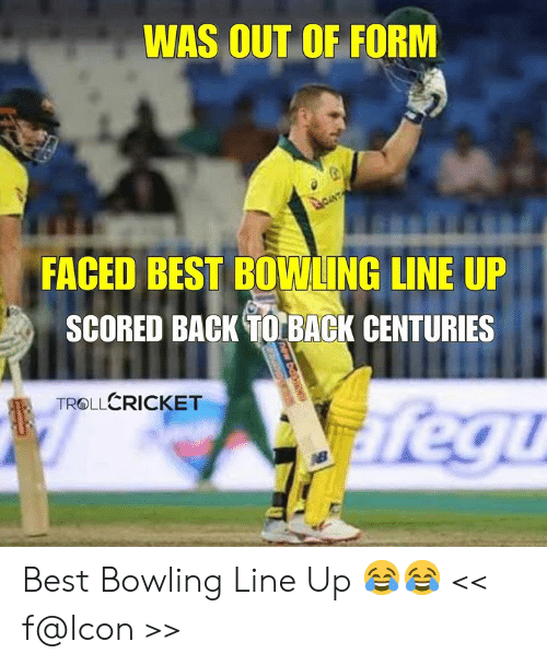 Back to Back, Memes, and Best: WAS OUT OF FORM  FACED BEST BOWLING LINE UP  SCORED BACK TO BACK CENTURIES  TROLLERICKET Best Bowling Line Up 😂😂  << f@lcon >>
