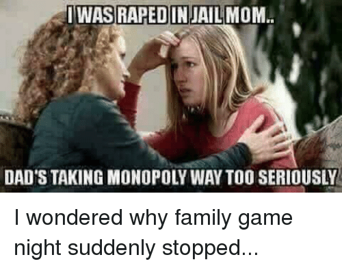 Family, Jail, and Monopoly: WAS  RAPED IN  JAIL MOM.  DAD'S TAKING MONOPOLY WAY TOO SERIOUSLY