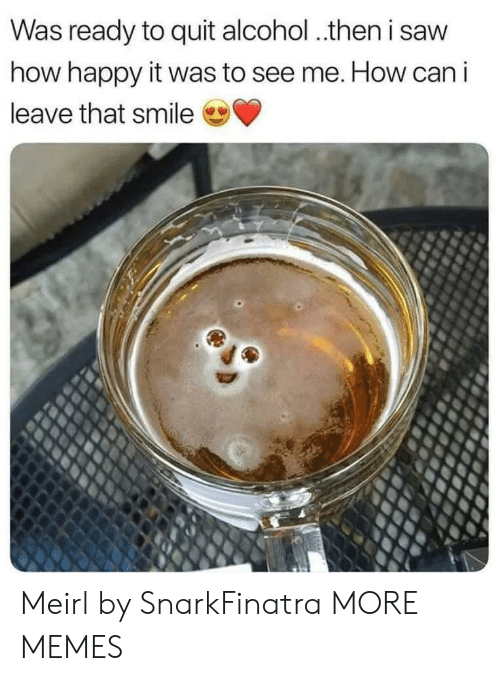 Dank, Memes, and Saw: Was ready to quit alcohol.then i saw  how happy it was to see me. How can i  leave that smile Meirl by SnarkFinatra MORE MEMES