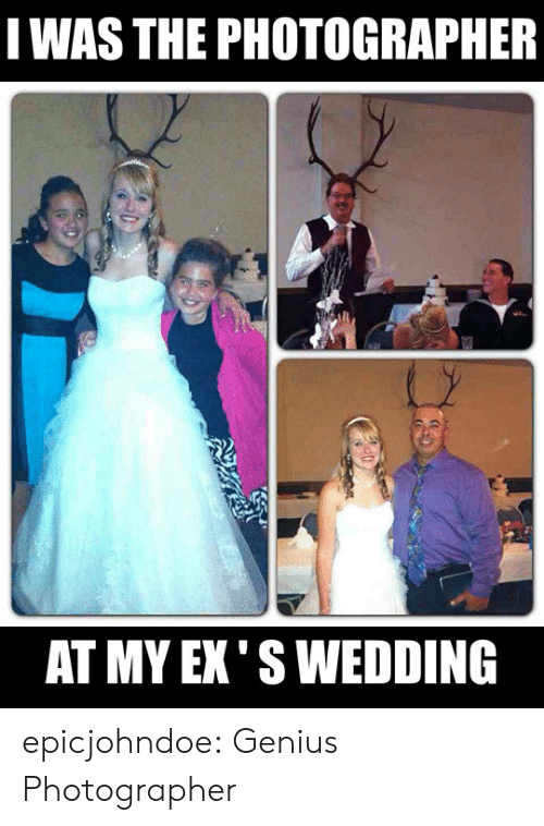 Tumblr, Blog, and Genius: WAS THE PHOTOGRAPHER  AT MY EX' S WEDDING epicjohndoe:  Genius Photographer