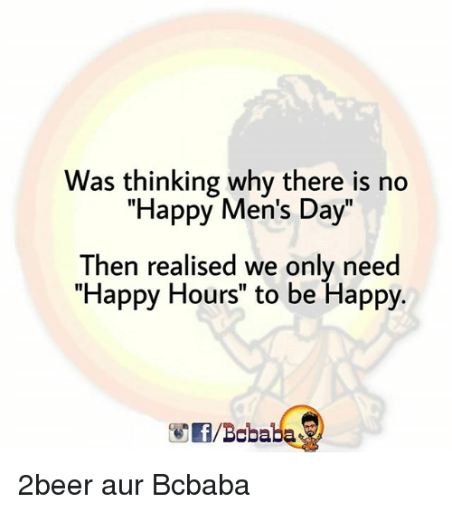 "Memes, Happy, and Be Happy: Was thinking why there is no  ""Happy Men's Day""  Then realised we only need  ""Happy Hours"" to be Happy.  1I  /Bcbaba 2beer aur Bcbaba"