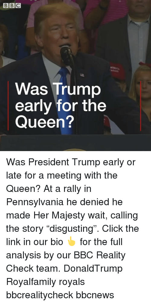"Click, Memes, and Queen: Was Trump  early for the  Queen? Was President Trump early or late for a meeting with the Queen? At a rally in Pennsylvania he denied he made Her Majesty wait, calling the story ""disgusting"". Click the link in our bio 👆 for the full analysis by our BBC Reality Check team. DonaldTrump Royalfamily royals bbcrealitycheck bbcnews"