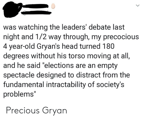"""debate-last-night: was watching the leaders' debate last  night and 1/2 way through, my precocious  4 year-old Gryan's head turned 180  degrees without his torso moving at all,  and he said """"elections are an empty  spectacle designed to distract from the  fundamental intractability of society's  problems"""" Precious Gryan"""