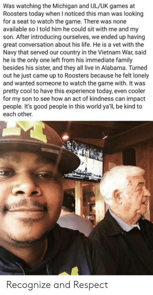 Family, Life, and Respect: Was watching the Michigan and UL/UK games at  Roosters today when I noticed this man was looking  for a seat to watch the game. There was none  available so l told him he could sit with me and my  son. After introducing ourselves, we ended up having  great conversation about his life. He is a vet with the  Navy that served our country in the Vietnam War, said  he is the only one left from his immediate family  besides his sister, and they all live in Alabama. Turned  out he just came up to Roosters because he felt lonely  and wanted someone to watch the game with. It was  pretty cool to have this experience today, even cooler  for my son to see how an act of kindness can impact  people. It's good people in this world ya'll, be kind to  each other. Recognize and Respect
