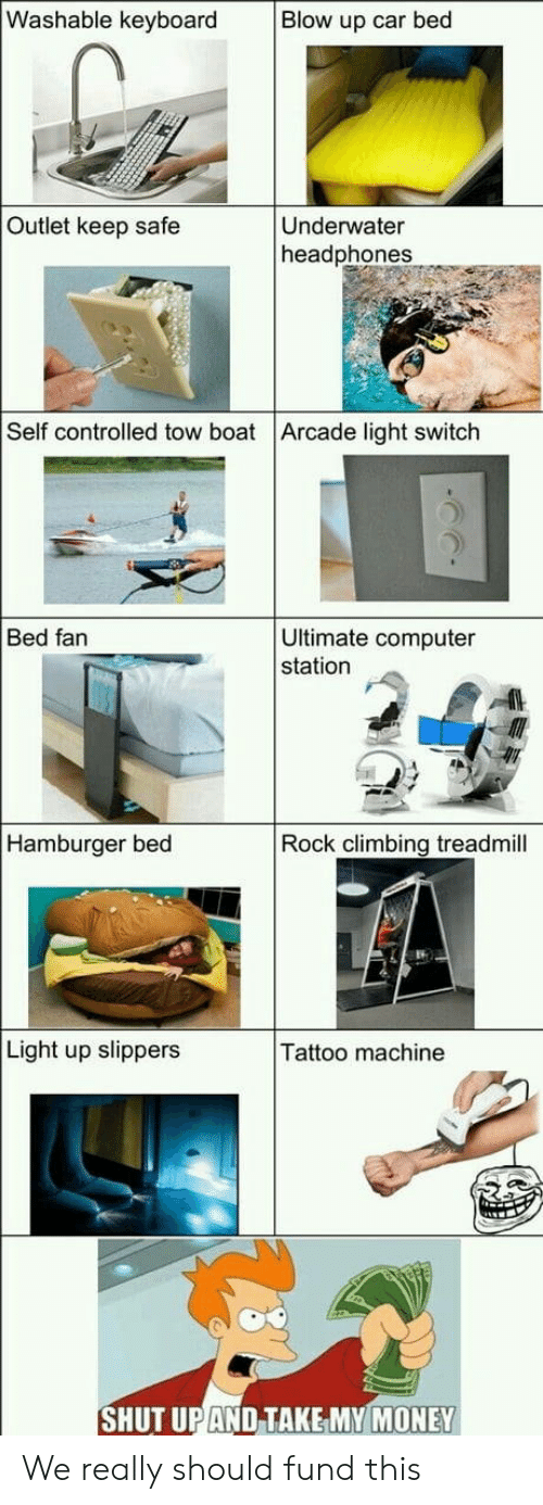 arcade: Washable keyboard  Blow up car bed  Outlet keep safe  Underwater  headphones  Self controlled tow boat Arcade light switch  Ultimate computer  station  Bed fan  Hamburger bed  Rock climbing treadmill  Light up slippers  Tattoo machine  SHUT UPAND TAKE MY MONEY We really should fund this