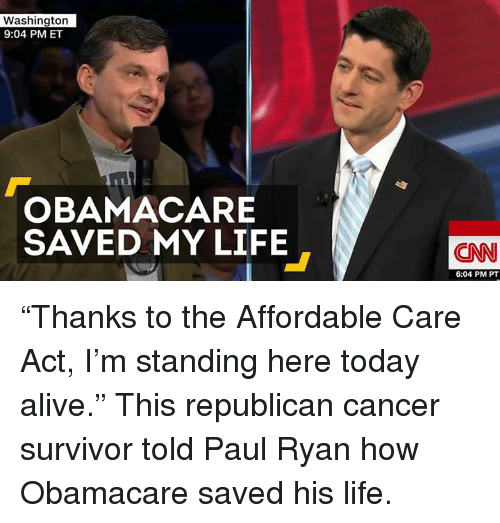 "Memes, Paul Ryan, and Survivor: Washington  9:04 PM ET  OBAMACARE  SAVED MY LIFE  CNN  6:04 PM PT ""Thanks to the Affordable Care Act, I'm standing here today alive.""   This republican cancer survivor told Paul Ryan how Obamacare saved his life."
