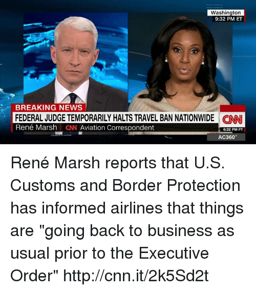 "Memes, Nationwide, and Aviation: Washington  9:32 PM ET  BREAKING NEWS  FEDERAL JUDGE TEMPORARILY HALTS TRAVEL BAN NATIONWIDE CINNI  René Marsh I CN Aviation Correspondent  6:32 PM PT  AC360° René Marsh reports that U.S. Customs and Border Protection has informed airlines that things are ""going back to business as usual prior to the Executive Order"" http://cnn.it/2k5Sd2t"