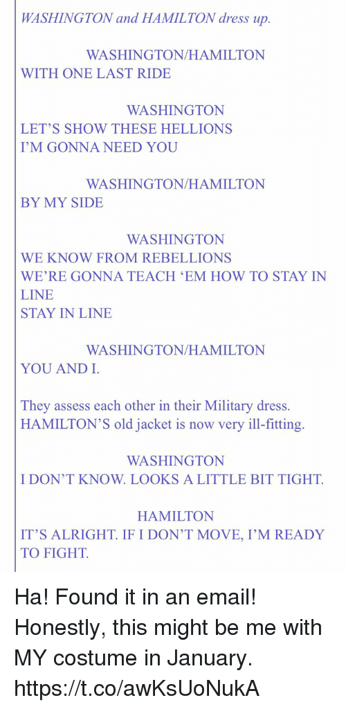 Memes, Dress, and Email: WASHINGTON and HAMILTON dress up.  WASHINGTON/HAMILTON  WITH ONE LAST RIDE  WASHINGTON  LET'S SHOW THESE HELLIONS  I'M GONNA NEED YOU  WASHINGTON/HAMILTON  BY MY SIDE  WASHINGTON  WE KNOW FROM REBELLIONS  WE'RE GONNA TEACH 'EM HOW TO STAY IN  LINE  STAY IN LINE  WASHINGTON/HAMILTON  YOU AND I  They assess each other in their Military dress.  HAMILTON'S old jacket is now very ill-fitting.  WASHINGTON  I DON'T KNOW. LOOKS A LITTLE BIT TIGHT.  HAMILTON  IT'S ALRIGHT IF I DON'T MOVE, I'M READY  TO FIGHT. Ha! Found it in an email! Honestly, this might be me with MY costume in January. https://t.co/awKsUoNukA