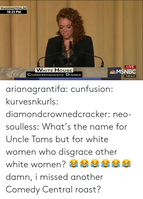 Toms: WASHINGTON DC  10:35 PM  LIVE  VWHITE FHOUSE  CORRESPONDENTS DINNER  MSNBC  7:35 PM PT arianagrantifa: cunfusion:  kurvesnkurls:  diamondcrownedcracker:  neo-soulless:    What's the name for Uncle Toms but for white women who disgrace other white women? 😂😂😂😂😂😂  damn, i missed another Comedy Central roast?