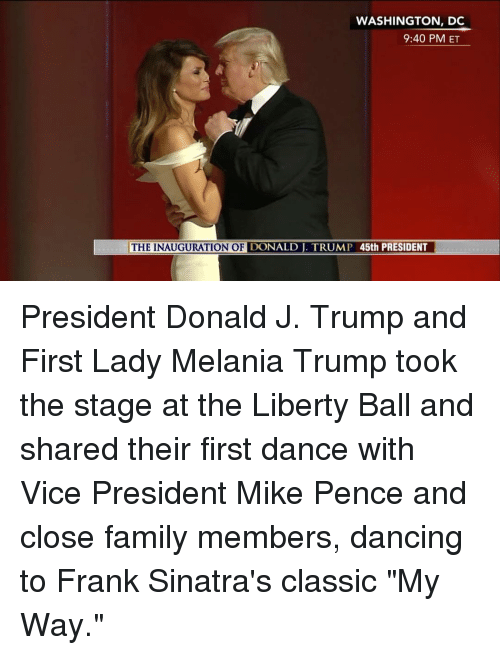 """Inauguration Of Donald Trump: WASHINGTON, DC  9:40 PM ET  THE INAUGURATION OF  DONALD TRUMP 45th PRESIDENT President Donald J. Trump and First Lady Melania Trump took the stage at the Liberty Ball and shared their first dance with Vice President Mike Pence and close family members, dancing to Frank Sinatra's classic """"My Way."""""""