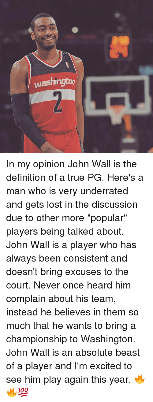 "courting: washington In my opinion John Wall is the definition of a true PG. Here's a man who is very underrated and gets lost in the discussion due to other more ""popular"" players being talked about. John Wall is a player who has always been consistent and doesn't bring excuses to the court. Never once heard him complain about his team, instead he believes in them so much that he wants to bring a championship to Washington. John Wall is an absolute beast of a player and I'm excited to see him play again this year. 🔥🔥💯"