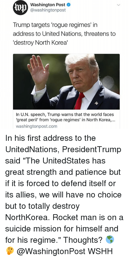 "Memes, North Korea, and Wshh: Washington Post  @washingtonpost  Trump targets 'rogue regimes' in  address to United Nations, threatens to  'destroy North Korea'  In U.N. speech, Trump warns that the world faces  'great peril' from 'rogue regimes' in North Korea.,..  washingtonpost.com In his first address to the UnitedNations, PresidentTrump said ""The UnitedStates has great strength and patience but if it is forced to defend itself or its allies, we will have no choice but to totally destroy NorthKorea. Rocket man is on a suicide mission for himself and for his regime."" Thoughts? 🌎🤔 @WashingtonPost WSHH"