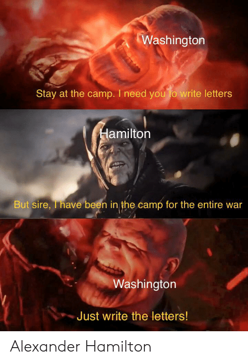 History, Alexander Hamilton, and Been: Washington  Stay at the camp. I need you fo write letters  Hamilton  But sire, T have been in the camp for the entire war  Washington  Just write the letters! Alexander Hamilton