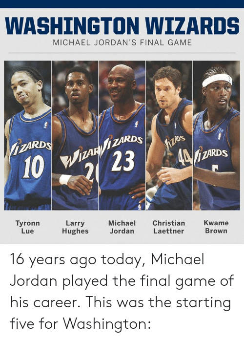 Jordans: WASHINGTON WIZARDS  MICHAEL JORDAN'S FINAL GAME  ZARDS  MAR  İZARDS  Tyronn  Lue  Larry  Hughes  Michael  Jordan  Christian  Laettner  Kwame  Brown 16 years ago today, Michael Jordan played the final game of his career.  This was the starting five for Washington: