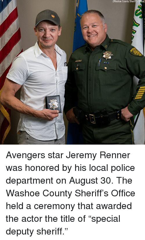 "Memes, Police, and Avengers: Washoe  County  Sherift's  Offica) Avengers star Jeremy Renner was honored by his local police department on August 30. The Washoe County Sheriff's Office held a ceremony that awarded the actor the title of ""special deputy sheriff."""