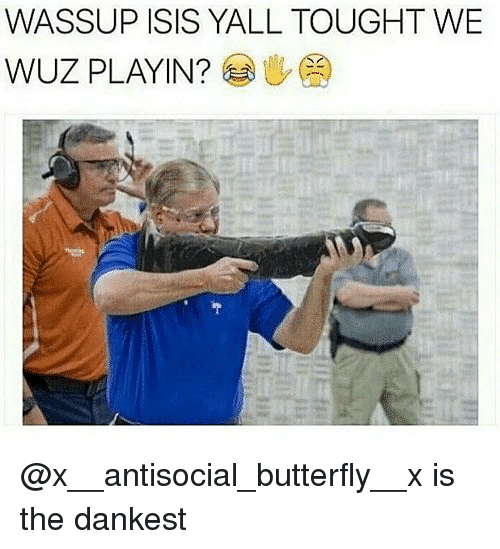 Isis, Memes, and Butterfly: WASSUP ISIS YALL TOUGHT WE  WUZ PLAYIN? @x__antisocial_butterfly__x is the dankest