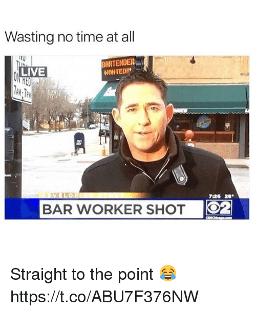 Memes, Live, and Time: Wasting no time at all  BARTENDER  LIVE  NAHTED!  BAR WORKER SHOT  O2 Straight to the point 😂 https://t.co/ABU7F376NW