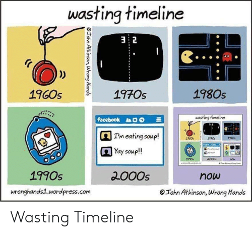 Timeline: wasting timeline  32  1970s  1980s  1960s  wasting timeline  facebook  Pm eating soup!  Yay soup!  000  now  2000s  1990s  now  wronghands1.wordpress.com  John Atkinson, Wrong Hands  OTohn Atkinson, Wrong Hands Wasting Timeline