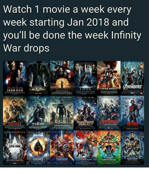 Memes, Infinity, and Movie: Watch 1 movie a week every  week starting Jan 2018 and  you'll be done the week Infinity  War drops