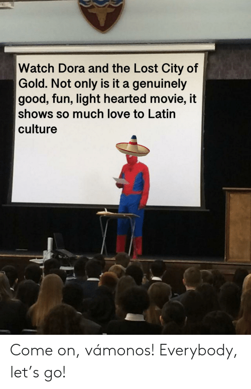 Love, Lost, and Dora: Watch Dora and the Lost City of  Gold. Not only is it a genuinely  good, fun, light hearted movie, it  shows so much love to Latin  culture Come on, vámonos! Everybody, let's go!