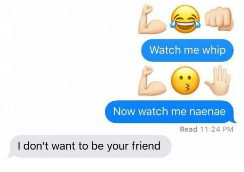 Watch Me, Whip, and Watch: Watch me whip  Now watch me naenae  Read 11:24 PM  I don't want to be your friend
