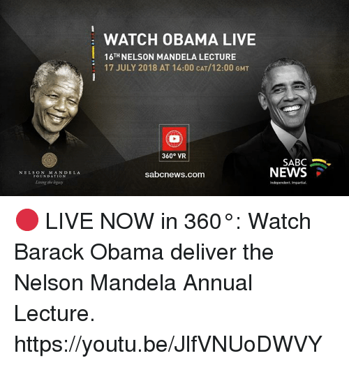 Nelson Mandela: WATCH OBAMA LIVE  16TH NELSON MANDELA LECTURE  17 JULY 2018 AT 14:00 CAT/12:00 GMT  360° VR  SABC .  NEWS  NELSON MANDELA  FOUNDATION  sabcnews.com  Living she logacy  Independent, Impartial 🔴 LIVE NOW in 360°: Watch Barack Obama deliver the Nelson Mandela Annual Lecture. https://youtu.be/JlfVNUoDWVY