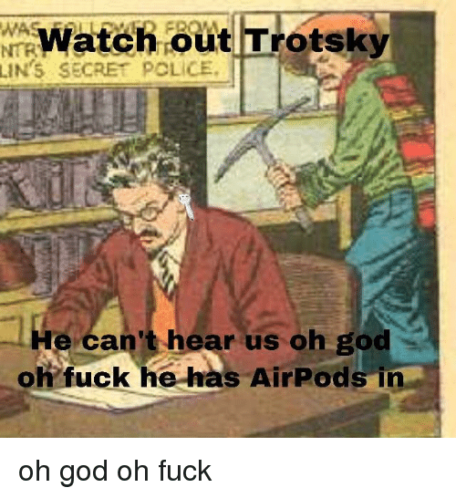 Trotsky: Watch out Trotsky  NTR  LIN'S SECRET POLICE.  -He can't hear us oh god  oh fuck he has AirPods in oh god oh fuck
