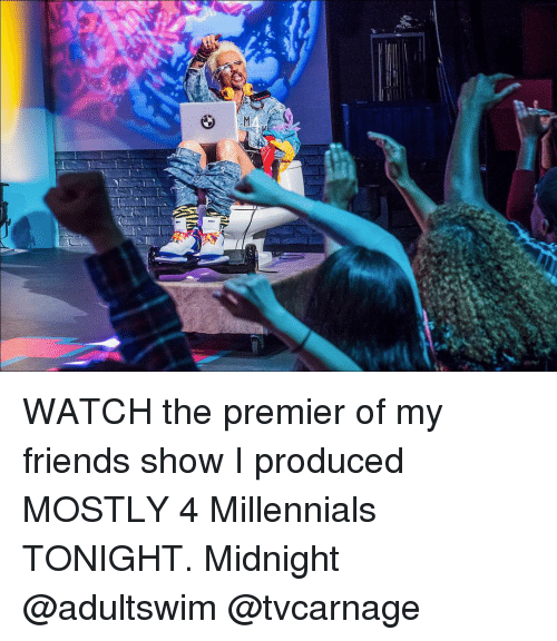 Friends, Memes, and Millennials: WATCH the premier of my friends show I produced MOSTLY 4 Millennials TONIGHT. Midnight @adultswim @tvcarnage