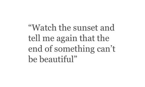 "Sunset: ""Watch the sunset and  tell me again that the  end of something can't  be beautiful""  95"