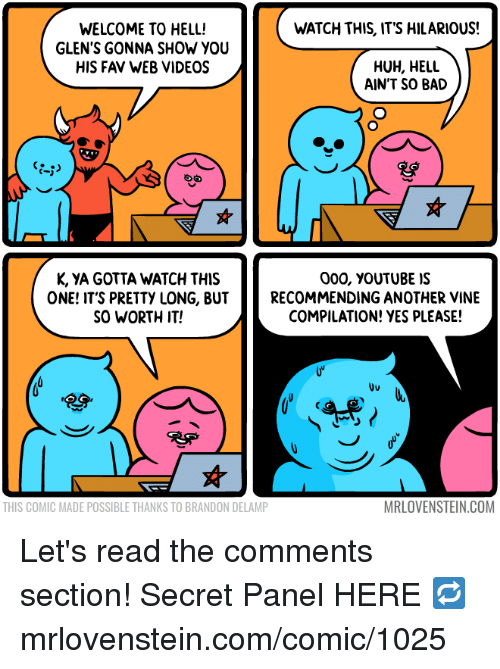 Read The Comments: WATCH THIS, ITS HILARIOUS!  WELCOME TO HELL!  GLEN'S GONNA SHOW YOU  HIS FAV WEB VIDEOS  HUH, HELL  AIN'T SO BAD  K, YA GOTTA WATCH THIS  ONE! IT'S PRETTY LONG, BUT  SO WORTH IT!  000, vouTUBE IS  RECOMMENDING ANOTHER VINE  COMPILATION! YES PLEASE!  Uu  THIS COMIC MADE POSSIBLE THANKS TO BRANDON DELAMP  MRLOVENSTEIN.COM Let's read the comments section!  Secret Panel HERE 🔁 mrlovenstein.com/comic/1025