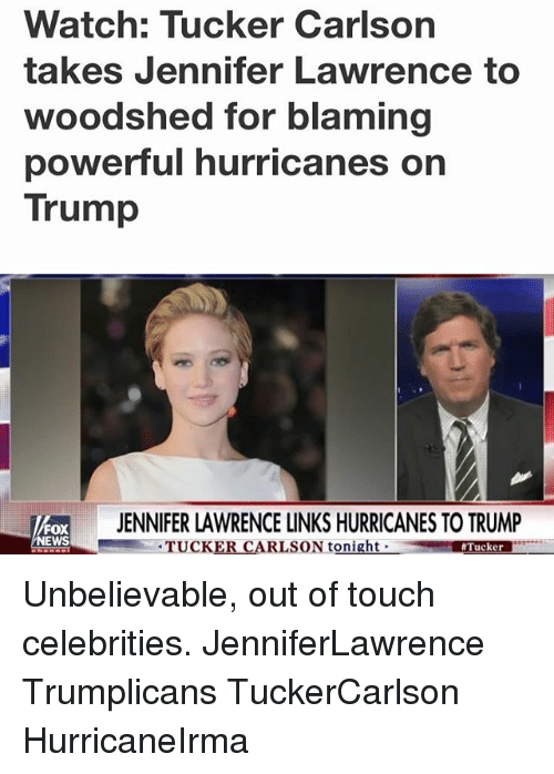 Tucker Carlson: Watch: Tucker Carlson  takes Jennifer Lawrence to  woodshed for blaming  powerTul hurricanes on  Trump  ENNIFER LAWRENCE LINKS HURRICANES TO TRUMP  FOX  NEWS  TUCKER CARLSON tonight  Unbelievable, out of touch celebrities. JenniferLawrence Trumplicans TuckerCarlson HurricaneIrma