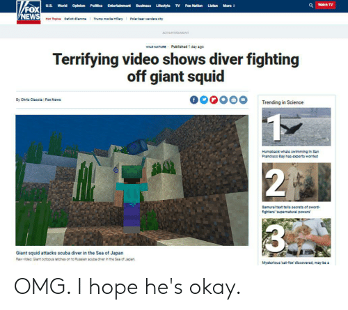 News, Omg, and Reddit: Watch TV  Listen More  U.S  World  Opinion Poles  Entertainmant Busineas Uteatyla TV Fax Nation  NEWS  Cict dfamma  Thump mocka Hfiary  Polar bear wandars cty  Mat Toplca  ADVERT NT  Pubilahed 1 day ago  WILD NATURE  Terrifying video shows diver fighting  off giant squid  Ey Chris Claccla Fox News  Trending in Science  1  Humpback whale swimming in 8an  Franclaco Bay has exparts worrled  2T  8amural text tea ascrets of aword-  fghtersupematural powers  3%  Giant squid attacks scuba diver in the Sea of Japan  Rwdeo: Clant octopus latches on to Ruacian acupa cver in the Sea of Jenan  Mysterious cat-fox discovered, may be a OMG. I hope he's okay.