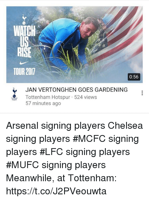 Arsenal, Chelsea, and Soccer: WATCH  US  RISE  TOUR 207  0:56  JAN VERTONGHEN GOES GARDENING  Tottenham Hotspur-524 views  57 minutes ago Arsenal signing players Chelsea signing players #MCFC signing players #LFC signing players #MUFC signing players  Meanwhile, at Tottenham: https://t.co/J2PVeouwta