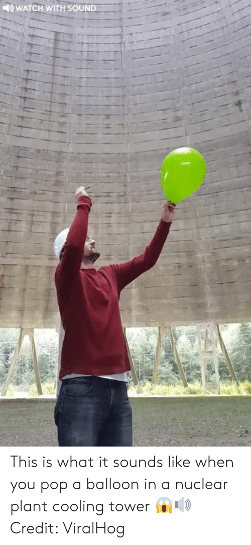 Pop, Watch, and Sound: WATCH WITH SOUND This is what it sounds like when you pop a balloon in a nuclear plant cooling tower 😱🔊  Credit: ViralHog