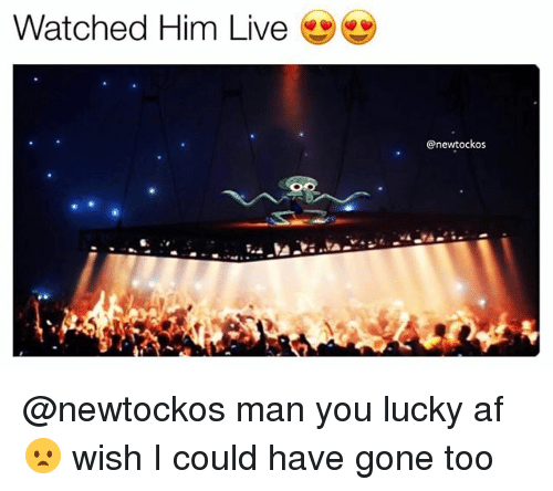 Af, Memes, and Live: Watched Him Live  @newtockos  30 @newtockos man you lucky af 😦 wish I could have gone too