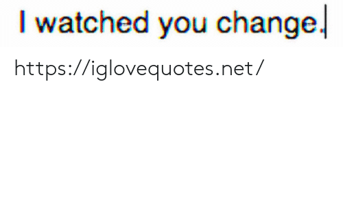 Change, Net, and You: watched you change. https://iglovequotes.net/