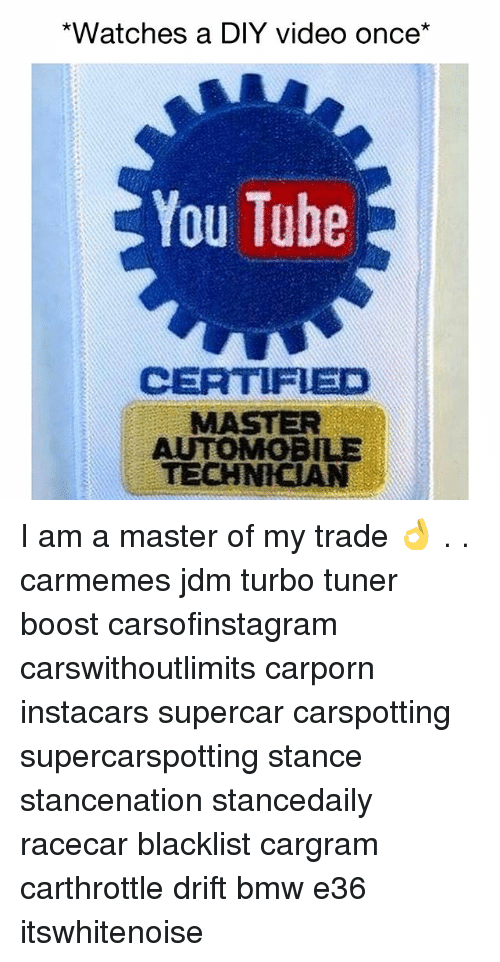 Bmw, Memes, and Boost: *Watches a DIY video once*  You Tube  CERTFED  MASTER  AUTOMOBILE  TECHNICIAN I am a master of my trade 👌 . . carmemes jdm turbo tuner boost carsofinstagram carswithoutlimits carporn instacars supercar carspotting supercarspotting stance stancenation stancedaily racecar blacklist cargram carthrottle drift bmw e36 itswhitenoise