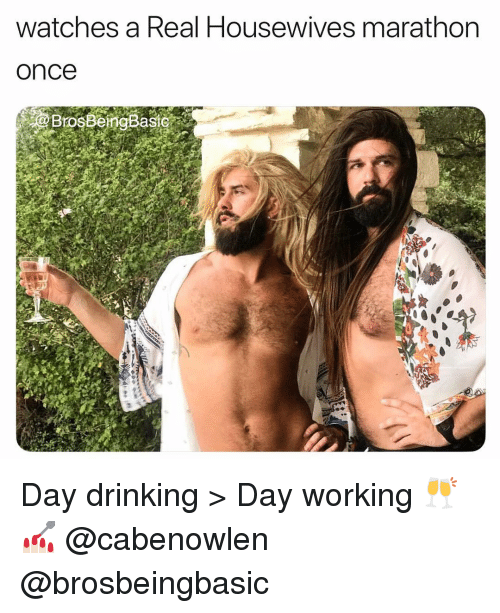 day drinking: watches a Real Housewives marathon  once  BrosBemgBast Day drinking > Day working 🥂💅🏻 @cabenowlen @brosbeingbasic