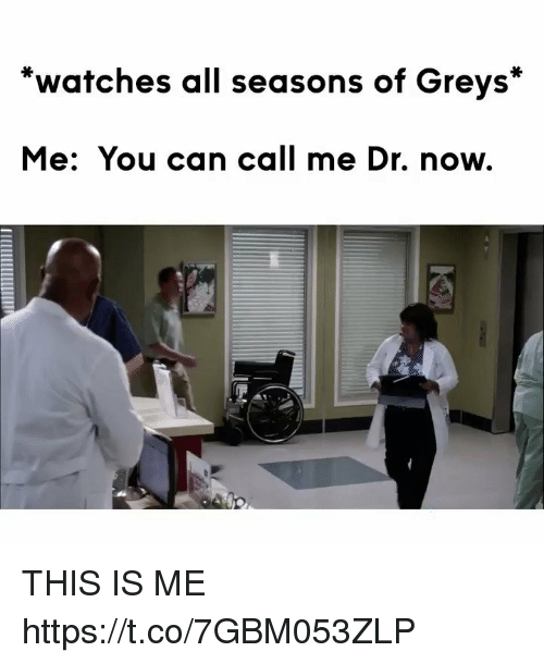 Memes, Watches, and 🤖: *watches all seasons of Greys*  Me: You can call me Dr. now. THIS IS ME https://t.co/7GBM053ZLP
