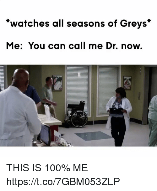 Anaconda, Memes, and Watches: *watches all seasons of Greys*  Me: You can call me Dr. now. THIS IS 100% ME https://t.co/7GBM053ZLP