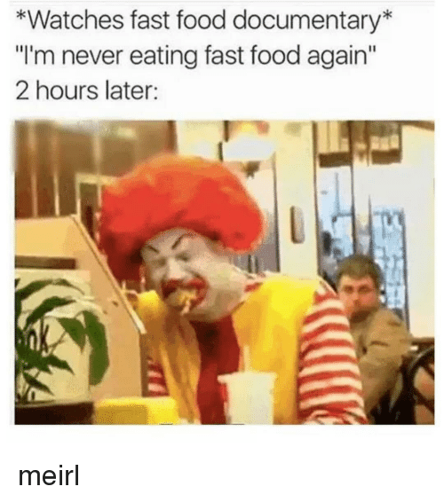 """Fast Food, Food, and Watches: *Watches fast food documentary  """"I'm never eating fast food again  2 hours later: meirl"""