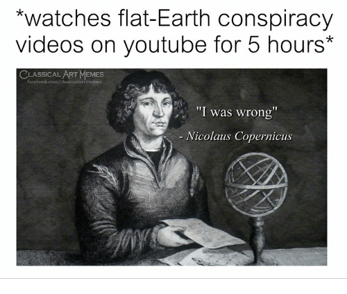 "Facebook, Memes, and Videos: *watches flat-Earth conspiracy  videos on youtube for 5 hours*  CLASSICALART MEMES  facebook.com/classicalartmemes  ""I was wrong  Nicolaus Copernicus"