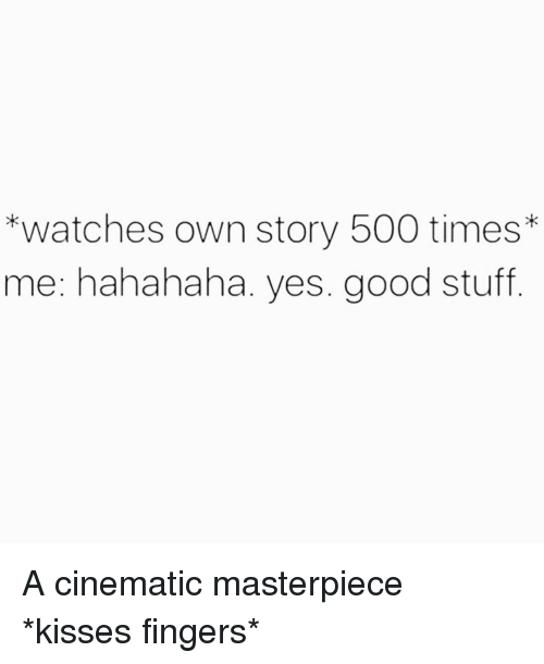 Good, Stuff, and Watches: *watches own story 500 times*  me: hahahaha. yes. good stuff A cinematic masterpiece *kisses fingers*