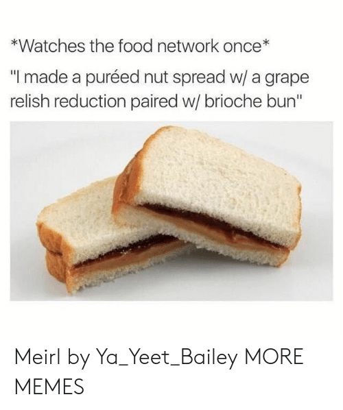 "Dank, Food, and Food Network: *Watches the food network once*  ""I made a puréed nut spread w/ a grape  relish reduction paired w/ brioche bun"" Meirl by Ya_Yeet_Bailey MORE MEMES"