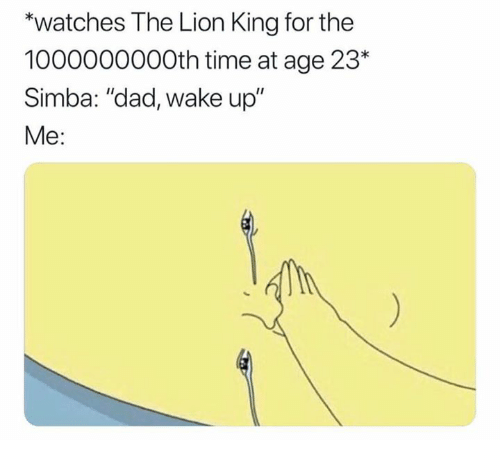 "Dad, The Lion King, and Lion: ""watches The Lion King for the  1000000000th time at age 23*  Simba: ""dad, wake up""  Me:"